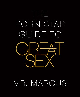 Click for more detail about The Porn Star Guide To Great Sex by Mr. Marcus