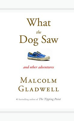 Click for more detail about What The Dog Saw: And Other Adventures by Malcolm Gladwell