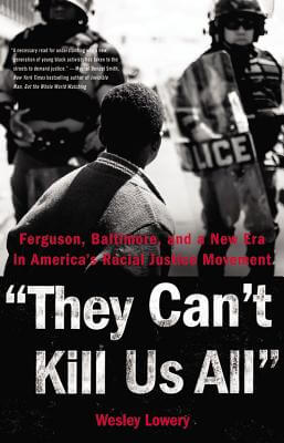 Click for more detail about They Can't Kill Us All: Ferguson, Baltimore, and a New Era in America's Racial Justice Movement by Wesley Lowery