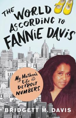 Click for more detail about The World According to Fannie Davis: My Mother's Life in the Detroit Numbers by Bridgett M. Davis