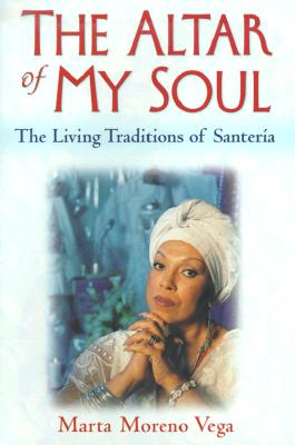 Click for more detail about The Altar of My Soul: The Living Traditions of Santeria by Marta Moreno-Vega