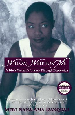 Click for more detail about Willow Weep For Me: A Black Woman's Journey Through Depression by Meri Nana-Ama Danquah