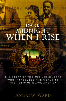Book Cover Dark Midnight When I Rise: The Story of the Jubilee Singers, Who Introduced the World to the Music of Black America by Andrew Ward