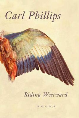 Click for more detail about Riding Westward: Poems by Carl Phillips