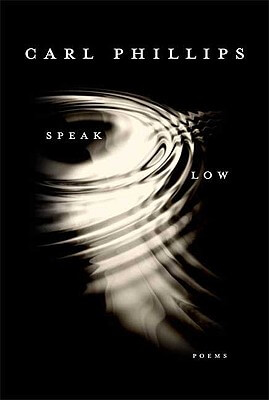 Click for more detail about Speak Low: Poems by Carl Phillips