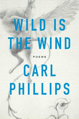 Click for more detail about Wild Is the Wind: Poems by Carl Phillips
