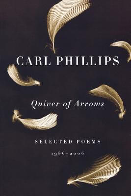 Click for more detail about Quiver Of Arrows: Selected Poems, 1986-2006 by Carl Phillips