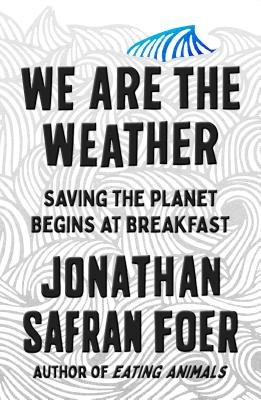 Book Cover We Are the Weather: Saving the Planet Begins at Breakfast by Jonathan Safran Foer