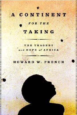 Click for more detail about A Continent for the Taking: The Tragedy and Hope of Africa by Howard W. French