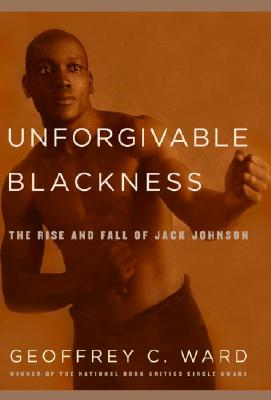 Click for more detail about Unforgivable Blackness: The Rise and Fall of Jack Johnson by Geoffrey C. Ward