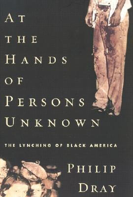 Click for more detail about At the Hands of Persons Unknown: The Lynching of Black America by Philip Dray