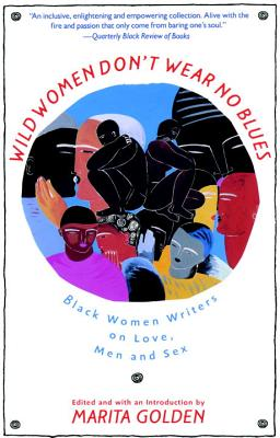 Click for more detail about Wild Women Don't Wear No Blues: Black Women Writers on Love, Men and Sex by Marita Golden