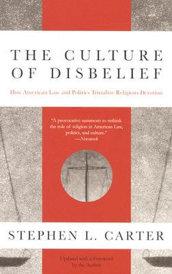 Click for more detail about The Culture of Disbelief: How American Law and Politics Trivialize Religious Devotion by Stephen L. Carter