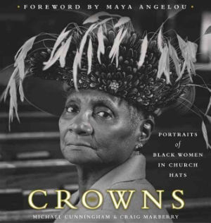 Click for more detail about Crowns: Portraits of Black Women in Church Hats by Michael Cunningham and Craig Marberry