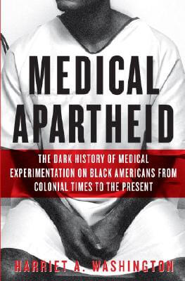 Click for more detail about Medical Apartheid: The Dark History of Medical Experimentation on Black Americans from Colonial Times to the Present by Harriet A. Washington