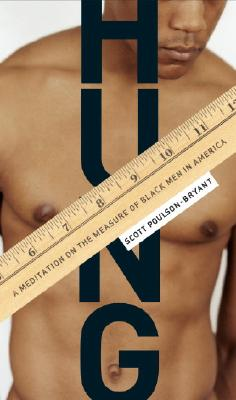 Click for more detail about Hung: A Meditation on the Measure of Black Men in America by Scott Poulson-Bryant