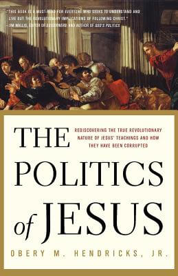 Book Cover The Politics Of Jesus: Rediscovering The True Revolutionary Nature Of Jesus' Teachings And How They Have Been Corrupted by Obery M. Hendricks, Jr