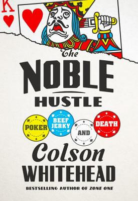 Click for more detail about The Noble Hustle: Poker, Beef Jerky, And Death by Colson Whitehead