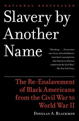 Click for more detail about Slavery by Another Name: The Re-Enslavement of Black Americans from the Civil War to World War II by Douglas A. Blackmon