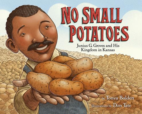 Click for more detail about No Small Potatoes: Junius G. Groves and His Kingdom in Kansas by Tonya Bolden