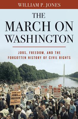 Click for more detail about The March on Washington: Jobs, Freedom, and the Forgotten History of Civil Rights by William P. Jones
