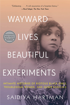 Click for more detail about Wayward Lives, Beautiful Experiments: Intimate Histories of Riotous Black Girls, Troublesome Women, and Queer Radicals by Saidiya Hartman