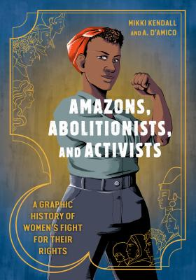 Click for more detail about Amazons, Abolitionists, and Activists: A Graphic History of Women's Fight for Their Rights by Mikki Kendall and A. D'Amico