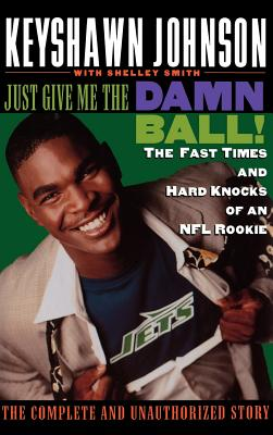 Click for more detail about Just Give Me the Damn Ball!: The Fast Times and Hard Knocks of an NFL Rookie by Keyshawn Johnson