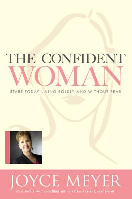 Click for a larger image of The Confident Woman: Start Today Living Boldly and Without Fear
