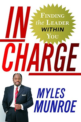 Click for more detail about In Charge: Finding the Leader Within You by Myles Munroe