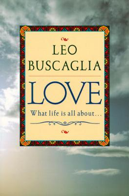Click for more detail about Love: What Life Is All About by Leo F. Buscaglia