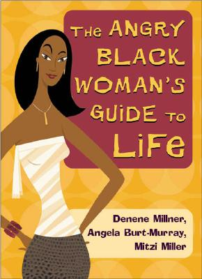Click for more detail about The Angry Black Woman's Guide To Life by Denene Millner, Angela Burt-Murray and Mitzi Miller