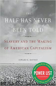 Click for more detail about The Half Has Never Been Told: Slavery and the Making of American Capitalism by Edward E. Baptist