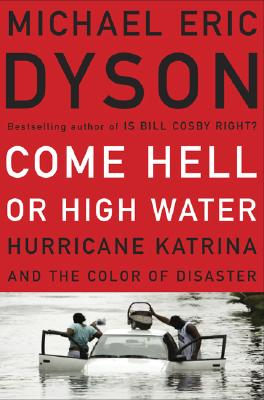 Click for more detail about Come Hell or High Water: Hurricane Katrina and the Color of Disaster by Michael Eric Dyson