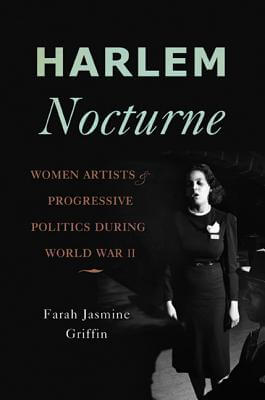 Click for more detail about Harlem Nocturne: Women Artists And Progressive Politics During World War Ii by Farah Jasmine Griffin