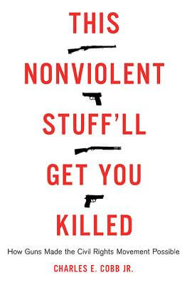 Click for more detail about This Nonviolent Stuff'll Get You Killed: How Guns Made the Civil Rights Movement Possible by Charles E. Cobb, Jr.