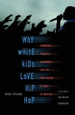 Click for a larger image of Why White Kids Love Hip Hop: Wankstas, Wiggers, Wannabes, and the New Reality of Race in America