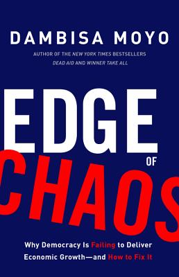 Click for more detail about Edge of Chaos: Why Democracy Is Failing to Deliver Economic Growth-And How to Fix It by Dambisa Moyo