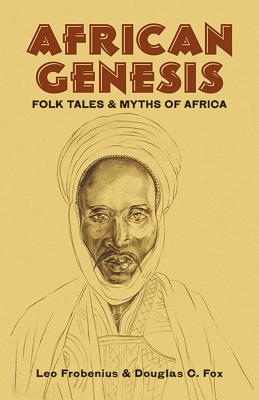 Click for more detail about African Genesis: Folk Tales and Myths of Africa by Leo Frobenius and Douglas C. Fox