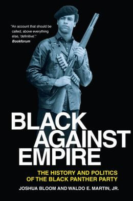 Click for more detail about Black Against Empire: The History and Politics of the Black Panther Party by Joshua Bloom and Waldo E. Martin, Jr.