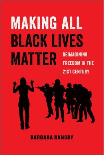 Click for more detail about Making All Black Lives Matter: Reimagining Freedom in the Twenty-First Century by Barbara Ransby