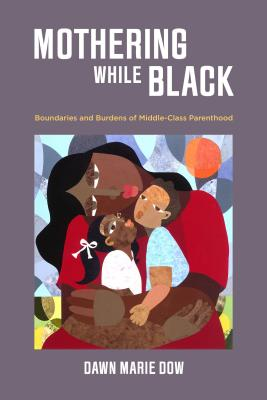 Click for more detail about Mothering While Black: Boundaries and Burdens of Middle-Class Parenthood by Dawn Marie Dow