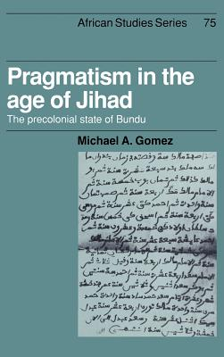 Click for more detail about Pragmatism in the Age of Jihad: The Precolonial State of Bundu by Michael A. Gomez
