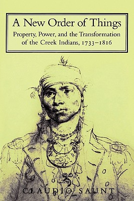 Book Cover A New Order of Things: Property, Power, and the Transformation of the Creek Indians, 1733 1816 by Claudio Saunt