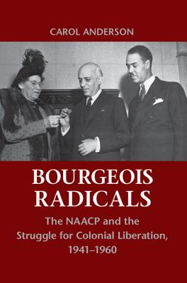 Click for more detail about Bourgeois Radicals: The NAACP and the Struggle for Colonial Liberation, 1941-1960 by Carol Anderson