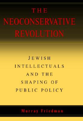 Click for more detail about The Neoconservative Revolution: Jewish Intellectuals and the Shaping of Public Policy by Murray Friedman