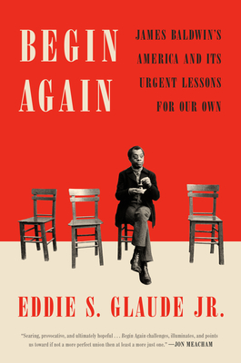Click for more detail about Begin Again: James Baldwin's America and Its Urgent Lessons for Our Own by Eddie S. Glaude Jr.