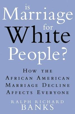 Click for a larger image of Is Marriage For White People?: How The African American Marriage Decline Affects Everyone