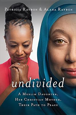 Click for more detail about Undivided: A Muslim Daughter, Her Christian Mother, Their Path To Peace by Patricia Raybon and Alana Raybon