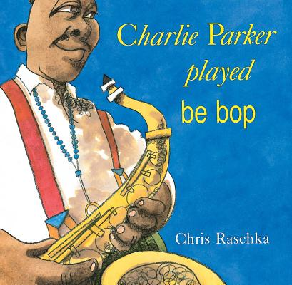 Click for more detail about Charlie Parker Played Be Bop by Chris Raschka